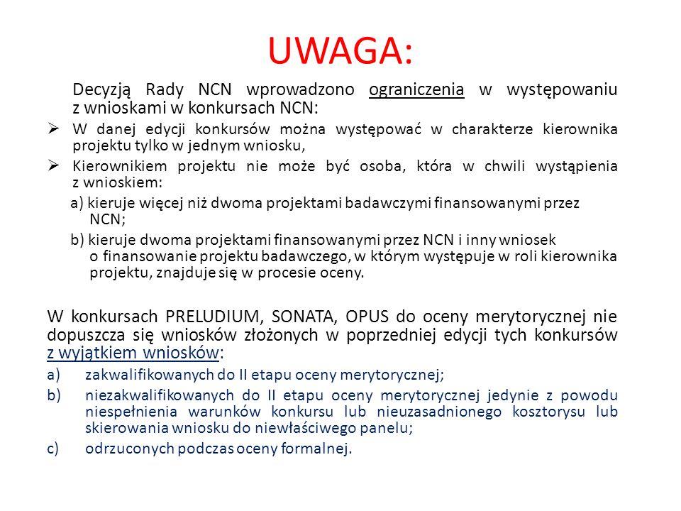 UWAGA: Decyzją Rady NCN wprowadzono ograniczenia w występowaniu z wnioskami w konkursach NCN:  W danej edycji konkursów można występować w charakterze kierownika projektu tylko w jednym wniosku,  Kierownikiem projektu nie może być osoba, która w chwili wystąpienia z wnioskiem: a) kieruje więcej niż dwoma projektami badawczymi finansowanymi przez NCN; b) kieruje dwoma projektami finansowanymi przez NCN i inny wniosek o finansowanie projektu badawczego, w którym występuje w roli kierownika projektu, znajduje się w procesie oceny.