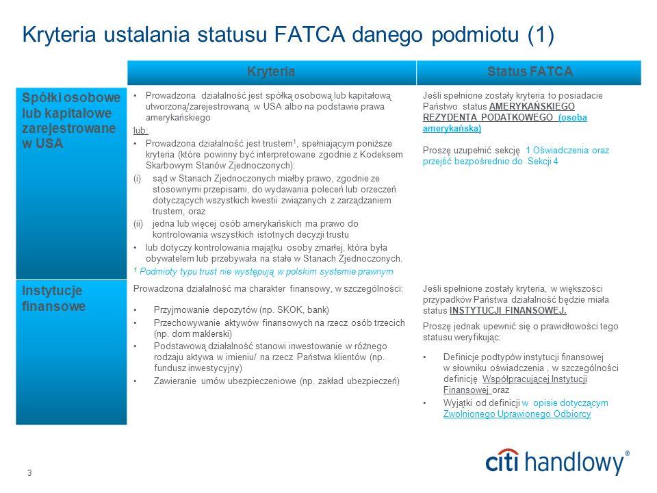 3 Kryteria ustalania statusu FATCA danego podmiotu (1) Kryteria Status FATCA Spółki osobowe lub kapitałowe zarejestrowane w USA Prowadzona działalność jest spółką osobową lub kapitałową utworzoną/zarejestrowaną w USA albo na podstawie prawa amerykańskiego lub: Prowadzona działalność jest trustem 1, spełniającym poniższe kryteria (które powinny być interpretowane zgodnie z Kodeksem Skarbowym Stanów Zjednoczonych): (i)sąd w Stanach Zjednoczonych miałby prawo, zgodnie ze stosownymi przepisami, do wydawania poleceń lub orzeczeń dotyczących wszystkich kwestii związanych z zarządzaniem trustem, oraz (ii)jedna lub więcej osób amerykańskich ma prawo do kontrolowania wszystkich istotnych decyzji trustu lub dotyczy kontrolowania majątku osoby zmarłej, która była obywatelem lub przebywała na stałe w Stanach Zjednoczonych.