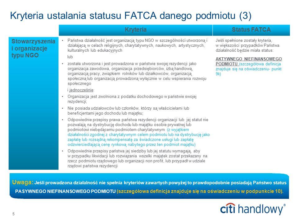 5 Kryteria ustalania statusu FATCA danego podmiotu (3) KryteriaStatus FATCA Stowarzyszenia i organizacje typu NGO Państwa działalność jest organizacją typu NGO w szczególności utworzoną i działającą w celach religijnych, charytatywnych, naukowych, artystycznych, kulturalnych lub edukacyjnych lub została utworzona i jest prowadzona w państwie swojej rezydencji jako organizacja zawodowa, organizacja przedsiębiorców, izbą handlową, organizacją pracy, związkiem rolników lub działkowców, organizacją społeczną lub organizacją prowadzoną wyłącznie w celu wspierania rozwoju społecznego i jednocześnie: Organizacja jest zwolniona z podatku dochodowego w państwie swojej rezydencji; Nie posiada udziałowców lub członków, którzy są właścicielami lub beneficjentami jego dochodu lub majątku; Odpowiednie przepisy prawa państwa rezydencji organizacji lub jej statut nie pozwalają na dystrybucję dochodu lub majątku osobie prywatnej lub podmiotowi niebędącemu podmiotem charytatywnym (z wyjątkiem działalności zgodnej z charytatywnym celem podmiotu lub na dystrybucję jako zapłatę lub rozsądną rekompensatę za świadczone usługi lub zapłatę odzwierciedlającą cenę rynkową nabytego przez ten podmiot majątku) Odpowiednie przepisy państwa jej siedziby lub jej statutu wymagają, aby w przypadku likwidacji lub rozwiązania wszelki majątek został przekazany na rzecz podmiotu rządowego lub organizacji non profit, lub przypadł w udziale rządowi państwa rezydencji Jeśli spełnione zostały kryteria, w większości przypadków Państwa działalność będzie miała status: AKTYWNEGO NIEFINANSOWEGO PODMIOTU (szczegółowa definicja znajduje się na oświadczeniu- punkt 9k) Uwaga: Jeśli prowadzona działalność nie spełnia kryteriów zawartych powyżej to prawdopodobnie posiadają Państwo status PASYWNEGO NIEFINANSOWEGO PODMIOTU (szczegółowa definicja znajduje się na oświadczeniu w podpunkcie 10).