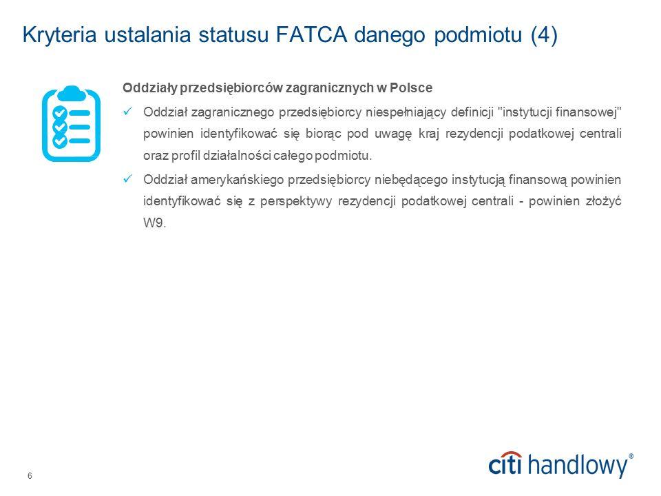 6 Kryteria ustalania statusu FATCA danego podmiotu (4) Oddziały przedsiębiorców zagranicznych w Polsce Oddział zagranicznego przedsiębiorcy niespełniający definicji instytucji finansowej powinien identyfikować się biorąc pod uwagę kraj rezydencji podatkowej centrali oraz profil działalności całego podmiotu.