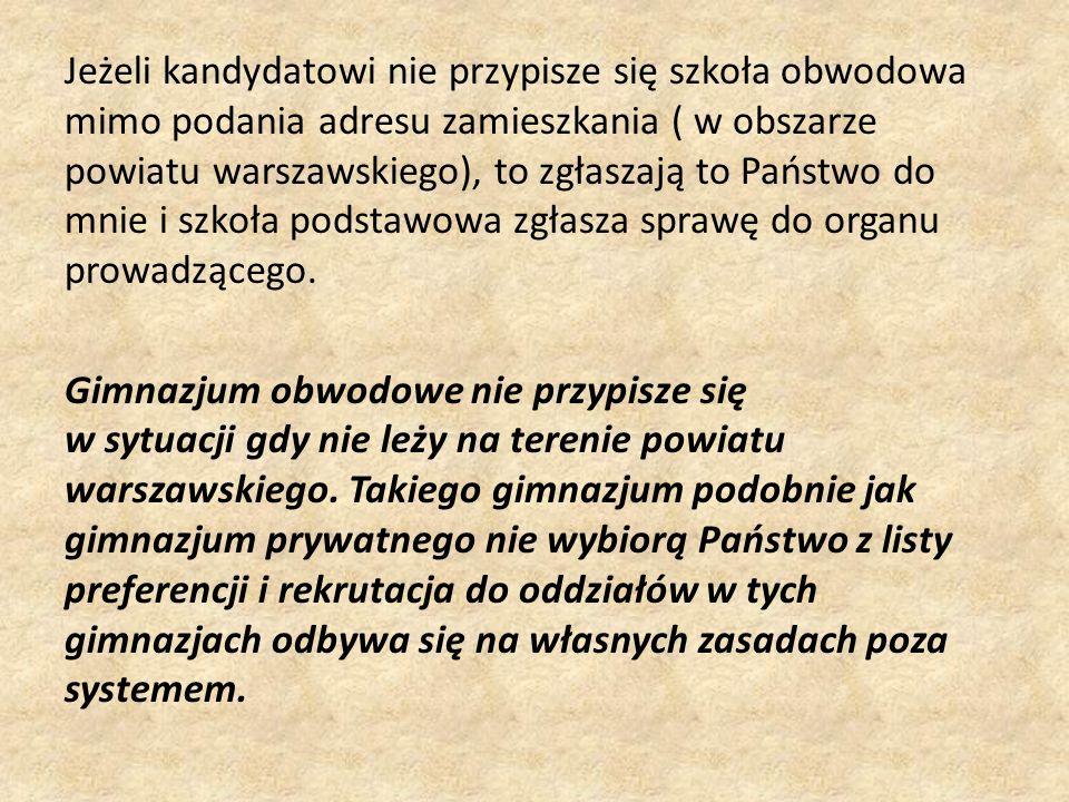 Jeżeli kandydatowi nie przypisze się szkoła obwodowa mimo podania adresu zamieszkania ( w obszarze powiatu warszawskiego), to zgłaszają to Państwo do mnie i szkoła podstawowa zgłasza sprawę do organu prowadzącego.