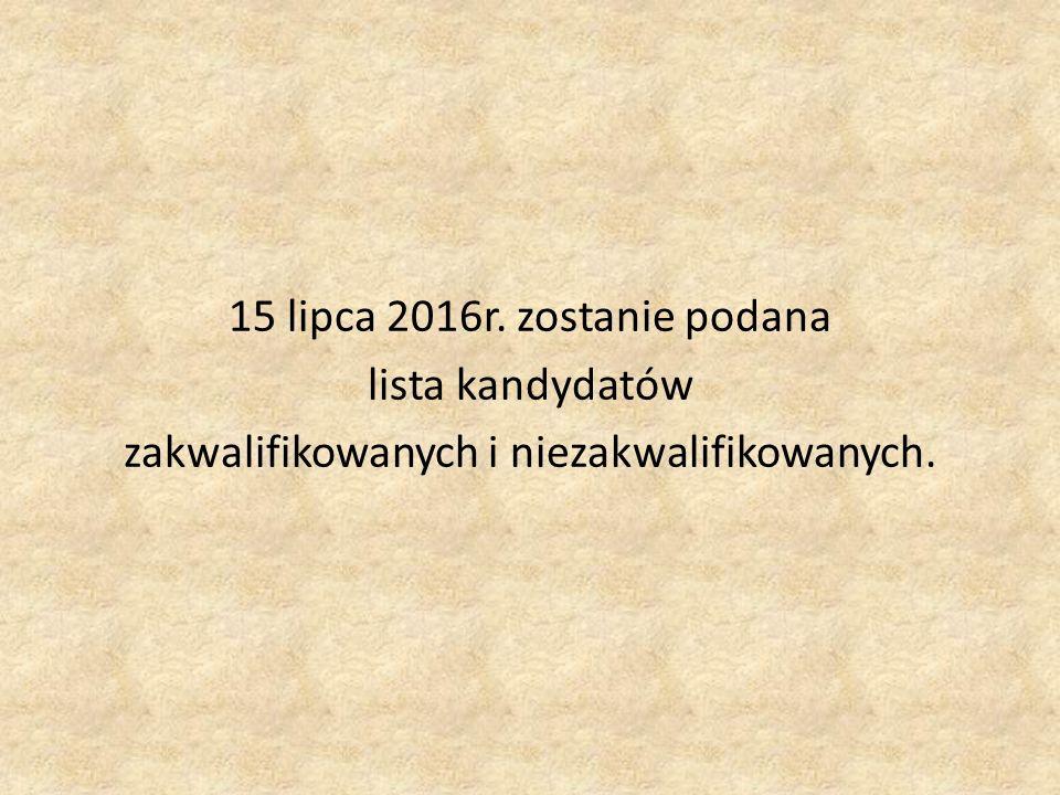 15 lipca 2016r. zostanie podana lista kandydatów zakwalifikowanych i niezakwalifikowanych.