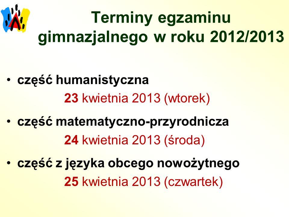 Terminy egzaminu gimnazjalnego w roku 2012/2013 część humanistyczna 23 kwietnia 2013 (wtorek) część matematyczno-przyrodnicza 24 kwietnia 2013 (środa) część z języka obcego nowożytnego 25 kwietnia 2013 (czwartek)
