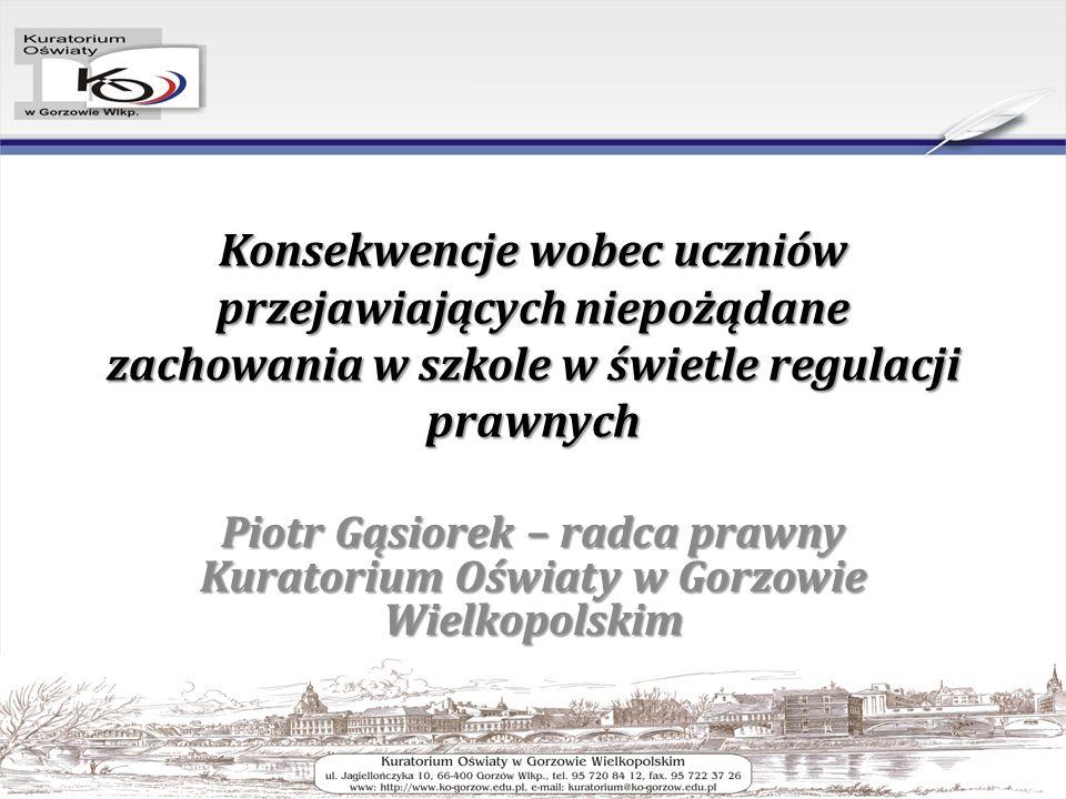 Konsekwencje wobec uczniów przejawiających niepożądane zachowania w szkole w świetle regulacji prawnych Piotr Gąsiorek – radca prawny Kuratorium Oświaty w Gorzowie Wielkopolskim