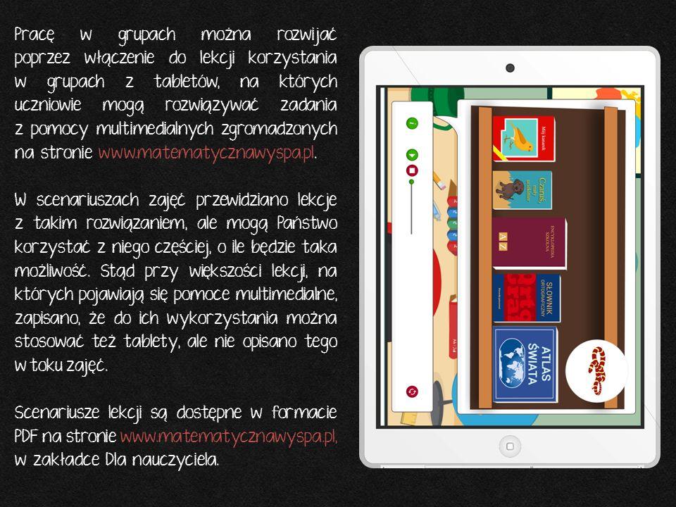 Pracę w grupach można rozwijać poprzez włączenie do lekcji korzystania w grupach z tabletów, na których uczniowie mogą rozwiązywać zadania z pomocy multimedialnych zgromadzonych na stronie www.matematycznawyspa.pl.