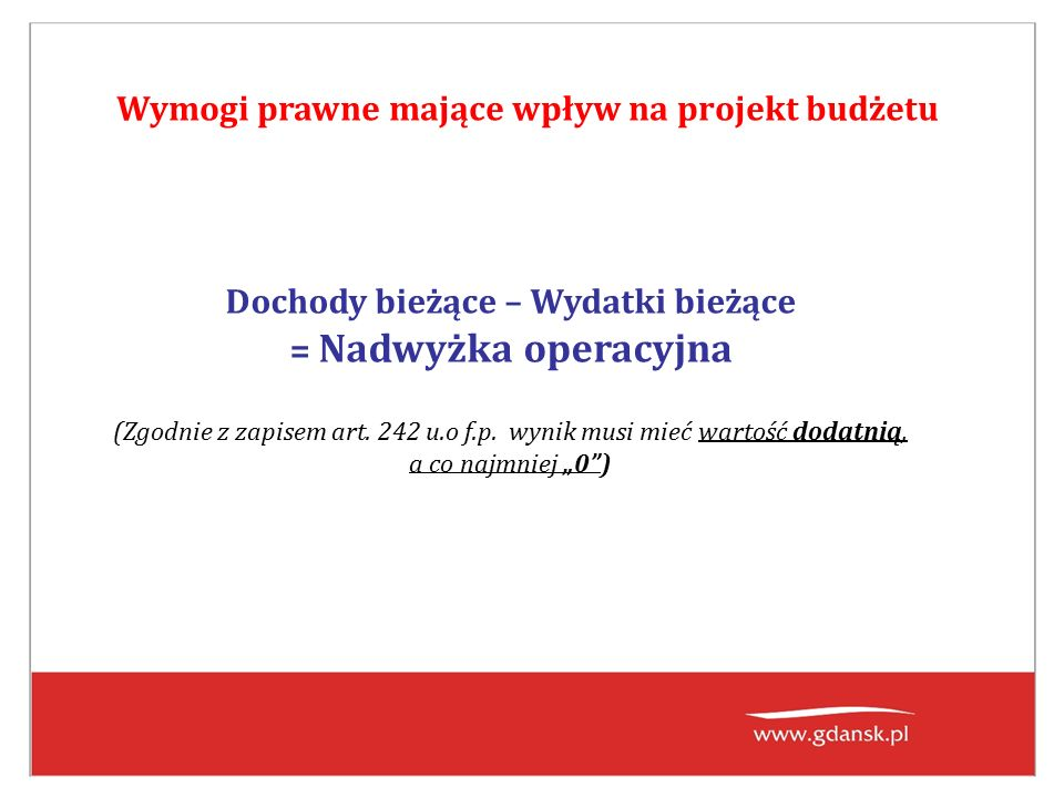Wymogi prawne mające wpływ na projekt budżetu Dochody bieżące – Wydatki bieżące = Nadwyżka operacyjna (Zgodnie z zapisem art.