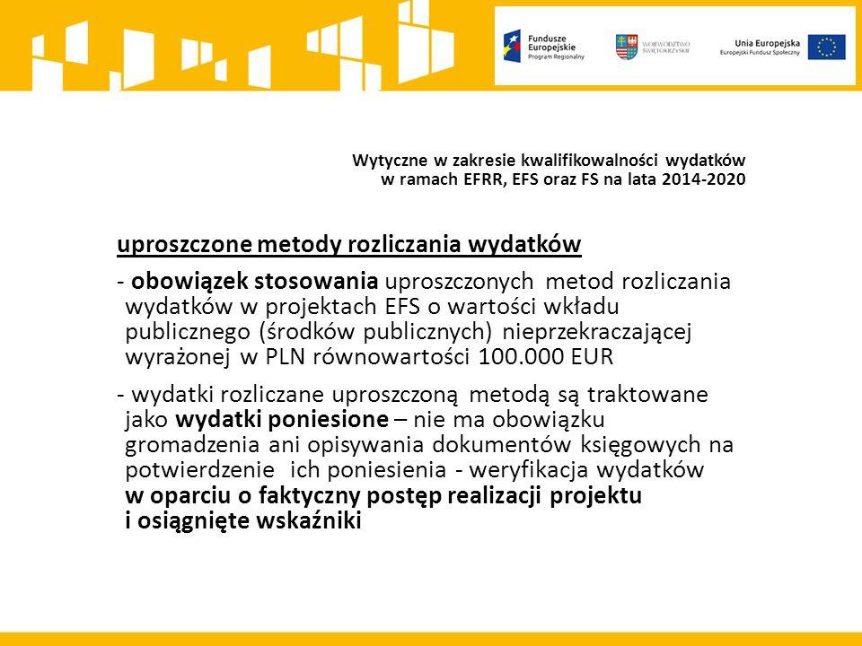 Wytyczne w zakresie kwalifikowalności wydatków w ramach EFRR, EFS oraz FS na lata 2014-2020 uproszczone metody rozliczania wydatków - obowiązek stosowania uproszczonych metod rozliczania wydatków w projektach EFS o wartości wkładu publicznego (środków publicznych) nieprzekraczającej wyrażonej w PLN równowartości 100.000 EUR - wydatki rozliczane uproszczoną metodą są traktowane jako wydatki poniesione – nie ma obowiązku gromadzenia ani opisywania dokumentów księgowych na potwierdzenie ich poniesienia - weryfikacja wydatków w oparciu o faktyczny postęp realizacji projektu i osiągnięte wskaźniki