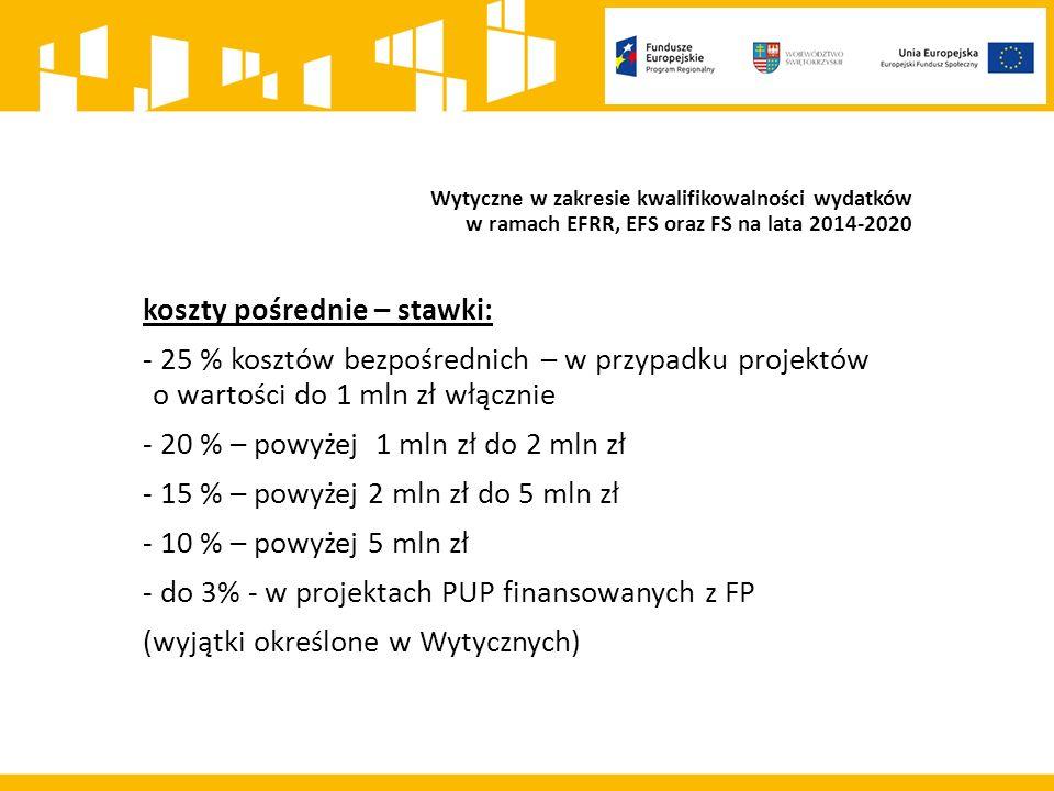 Wytyczne w zakresie kwalifikowalności wydatków w ramach EFRR, EFS oraz FS na lata 2014-2020 koszty pośrednie – stawki: - 25 % kosztów bezpośrednich – w przypadku projektów o wartości do 1 mln zł włącznie - 20 % – powyżej 1 mln zł do 2 mln zł - 15 % – powyżej 2 mln zł do 5 mln zł - 10 % – powyżej 5 mln zł - do 3% - w projektach PUP finansowanych z FP (wyjątki określone w Wytycznych)