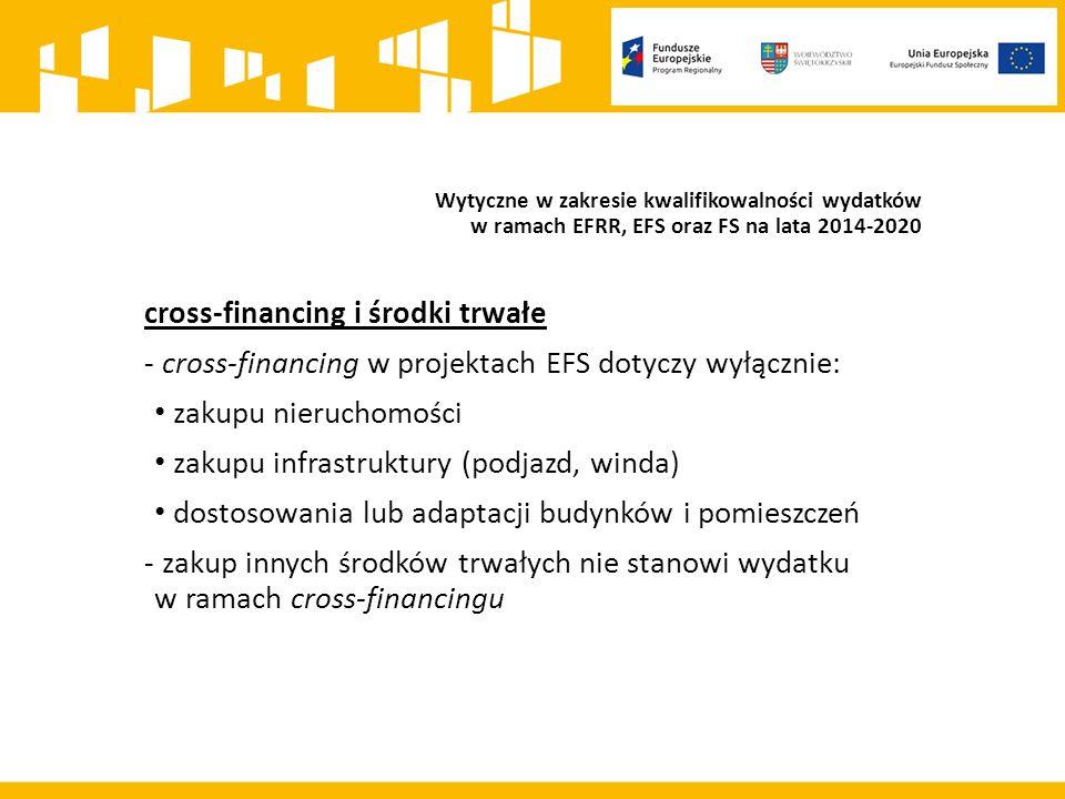 Wytyczne w zakresie kwalifikowalności wydatków w ramach EFRR, EFS oraz FS na lata 2014-2020 cross-financing i środki trwałe - cross-financing w projektach EFS dotyczy wyłącznie: zakupu nieruchomości zakupu infrastruktury (podjazd, winda) dostosowania lub adaptacji budynków i pomieszczeń - zakup innych środków trwałych nie stanowi wydatku w ramach cross-financingu