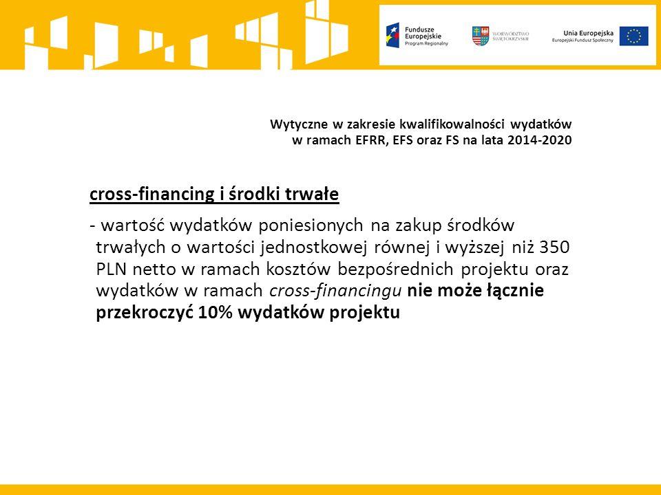 Wytyczne w zakresie kwalifikowalności wydatków w ramach EFRR, EFS oraz FS na lata 2014-2020 cross-financing i środki trwałe - wartość wydatków poniesionych na zakup środków trwałych o wartości jednostkowej równej i wyższej niż 350 PLN netto w ramach kosztów bezpośrednich projektu oraz wydatków w ramach cross-financingu nie może łącznie przekroczyć 10% wydatków projektu