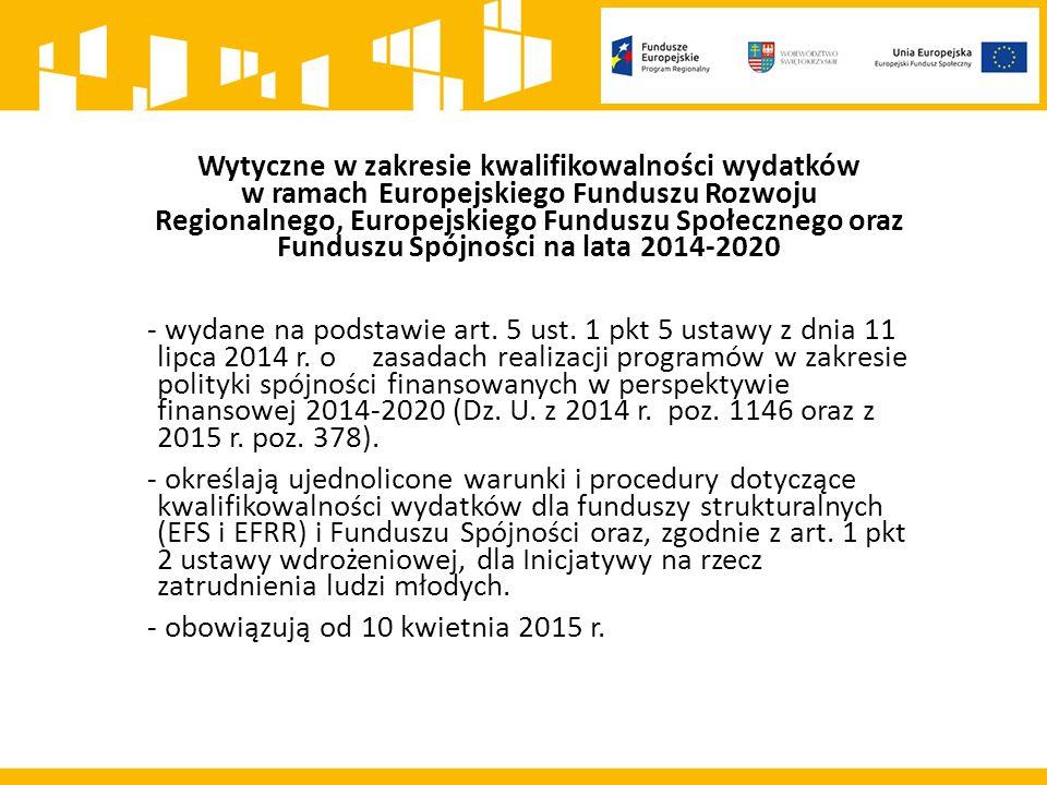 Wytyczne w zakresie kwalifikowalności wydatków w ramach Europejskiego Funduszu Rozwoju Regionalnego, Europejskiego Funduszu Społecznego oraz Funduszu Spójności na lata 2014-2020 - wydane na podstawie art.