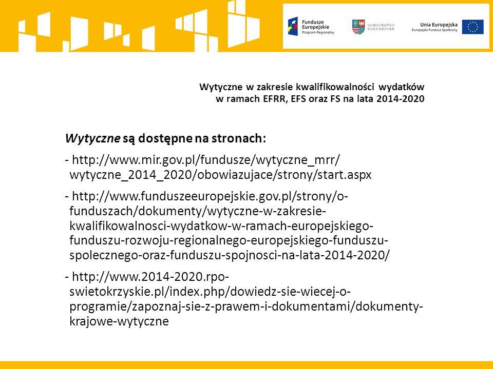 Wytyczne w zakresie kwalifikowalności wydatków w ramach EFRR, EFS oraz FS na lata 2014-2020 Wytyczne są dostępne na stronach: - http://www.mir.gov.pl/fundusze/wytyczne_mrr/ wytyczne_2014_2020/obowiazujace/strony/start.aspx - http://www.funduszeeuropejskie.gov.pl/strony/o- funduszach/dokumenty/wytyczne-w-zakresie- kwalifikowalnosci-wydatkow-w-ramach-europejskiego- funduszu-rozwoju-regionalnego-europejskiego-funduszu- spolecznego-oraz-funduszu-spojnosci-na-lata-2014-2020/ - http://www.2014-2020.rpo- swietokrzyskie.pl/index.php/dowiedz-sie-wiecej-o- programie/zapoznaj-sie-z-prawem-i-dokumentami/dokumenty- krajowe-wytyczne