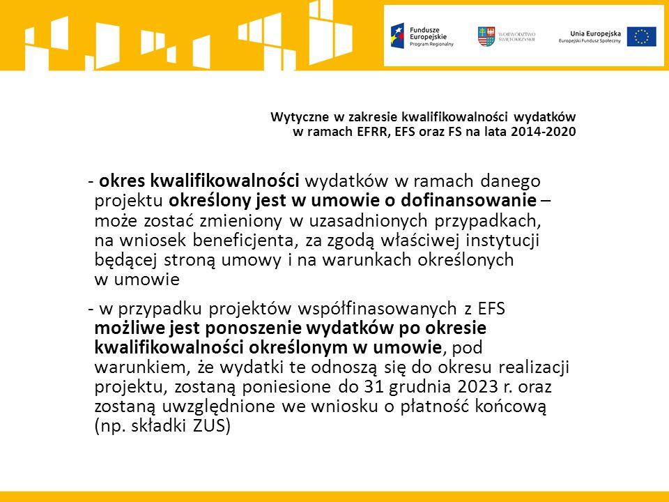 Wytyczne w zakresie kwalifikowalności wydatków w ramach EFRR, EFS oraz FS na lata 2014-2020 - okres kwalifikowalności wydatków w ramach danego projektu określony jest w umowie o dofinansowanie – może zostać zmieniony w uzasadnionych przypadkach, na wniosek beneficjenta, za zgodą właściwej instytucji będącej stroną umowy i na warunkach określonych w umowie - w przypadku projektów współfinasowanych z EFS możliwe jest ponoszenie wydatków po okresie kwalifikowalności określonym w umowie, pod warunkiem, że wydatki te odnoszą się do okresu realizacji projektu, zostaną poniesione do 31 grudnia 2023 r.