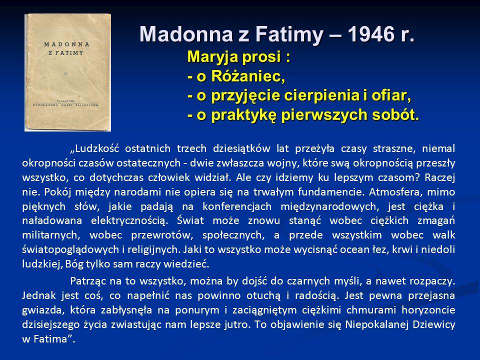 """Madonna z Fatimy – 1946 r. Maryja prosi : - o Różaniec, - o przyjęcie cierpienia i ofiar, - o praktykę pierwszych sobót. """"Ludzkość ostatnich trzech dz"""