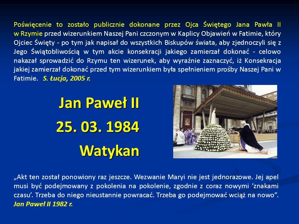 Jan Paweł II 25. 03. 1984 Watykan Poświęcenie to zostało publicznie dokonane przez Ojca Świętego Jana Pawła II w Rzymie przed wizerunkiem Naszej Pani