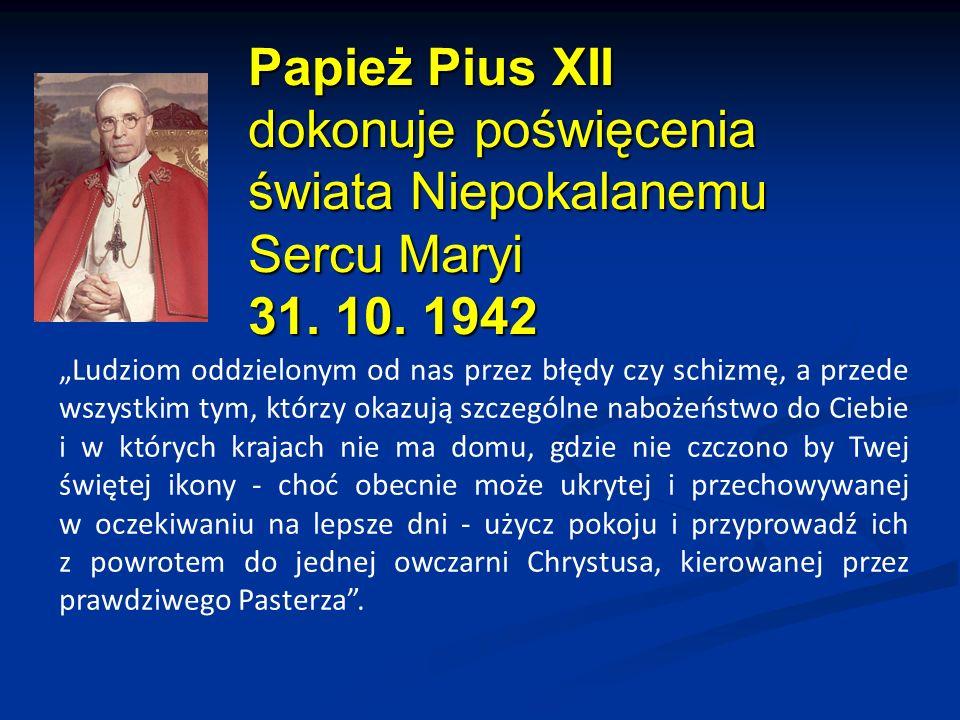 """Papież Pius XII dokonuje poświęcenia świata Niepokalanemu Sercu Maryi 31. 10. 1942 """"Ludziom oddzielonym od nas przez błędy czy schizmę, a przede wszys"""