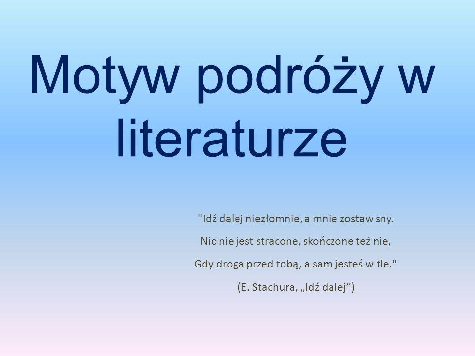 Motyw podróży w literaturze Idź dalej niezłomnie, a mnie zostaw sny.