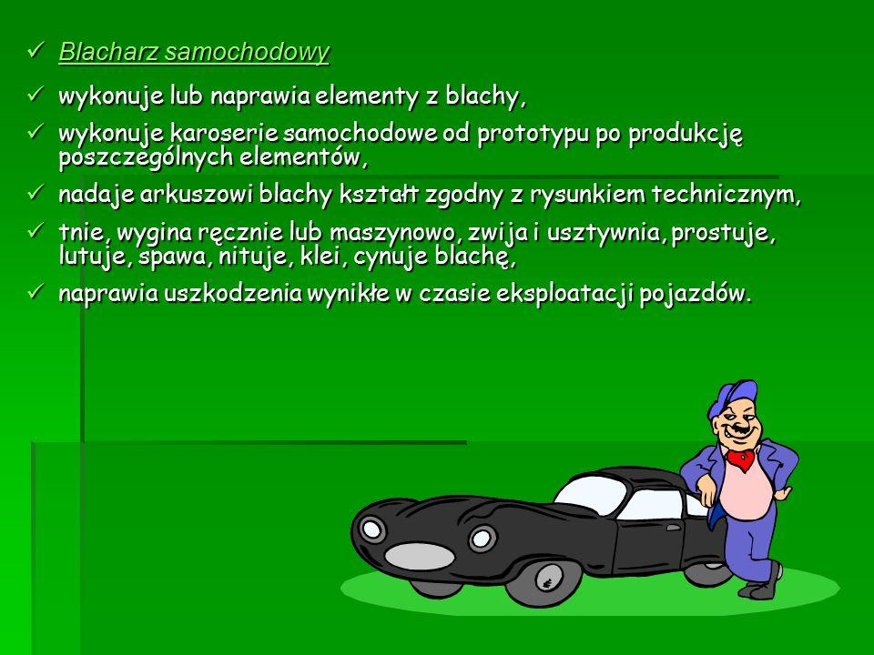 Blacharz samochodowy Blacharz samochodowy wykonuje lub naprawia elementy z blachy, wykonuje lub naprawia elementy z blachy, wykonuje karoserie samocho