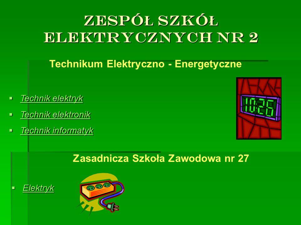ZESPÓ Ł SZKÓ Ł ELEKTRYCZNYCH NR 2 Technikum Elektryczno - Energetyczne  Technik elektryk  Technik elektronik  Technik informatyk Zasadnicza Szkoła Zawodowa nr 27  Elektryk