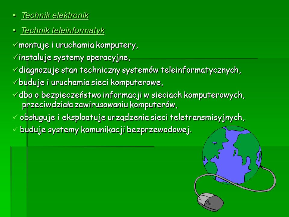  Technik elektronik  Technik teleinformatyk montuje i uruchamia komputery, montuje i uruchamia komputery, instaluje systemy operacyjne, instaluje systemy operacyjne, diagnozuje stan techniczny systemów teleinformatycznych, diagnozuje stan techniczny systemów teleinformatycznych, buduje i uruchamia sieci komputerowe, buduje i uruchamia sieci komputerowe, dba o bezpieczeństwo informacji w sieciach komputerowych, dba o bezpieczeństwo informacji w sieciach komputerowych, przeciwdziała zawirusowaniu komputerów, przeciwdziała zawirusowaniu komputerów, obsługuje i eksploatuje urządzenia sieci teletransmisyjnych, buduje systemy komunikacji bezprzewodowej.