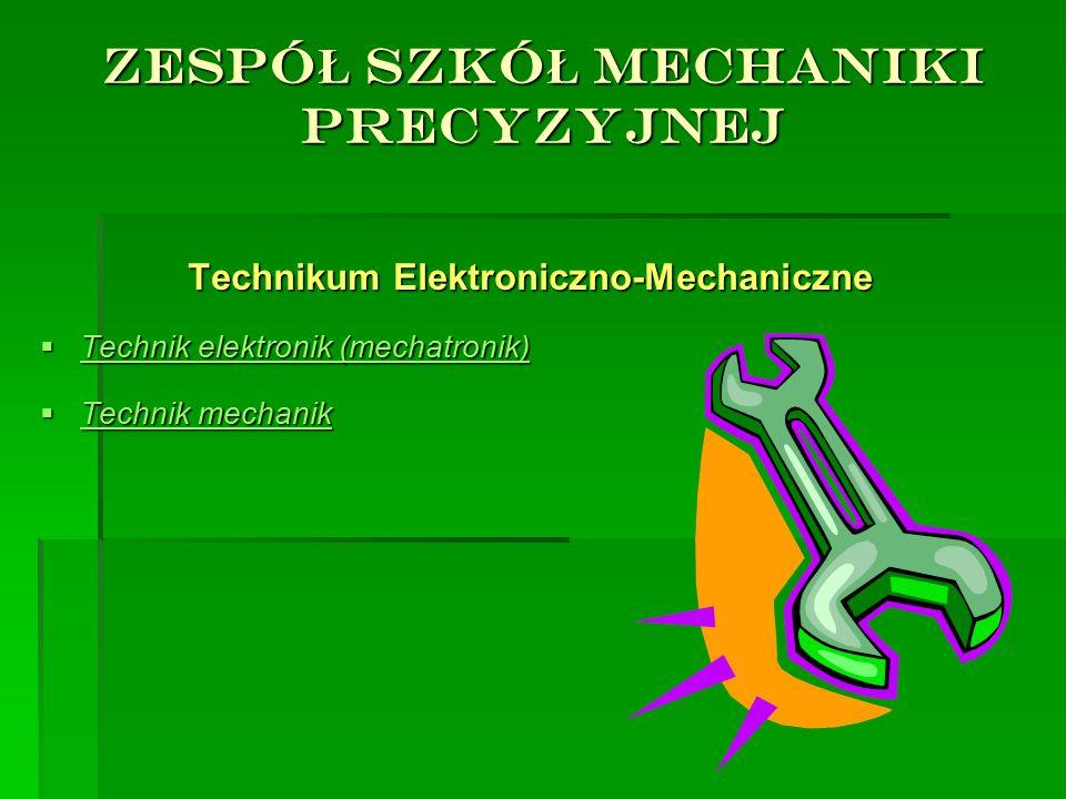 ZESPÓ Ł SZKÓ Ł MECHANIKI PRECYZYJNEJ Technikum Elektroniczno-Mechaniczne TTTTechnik elektronik (mechatronik) TTTTechnik mechanik