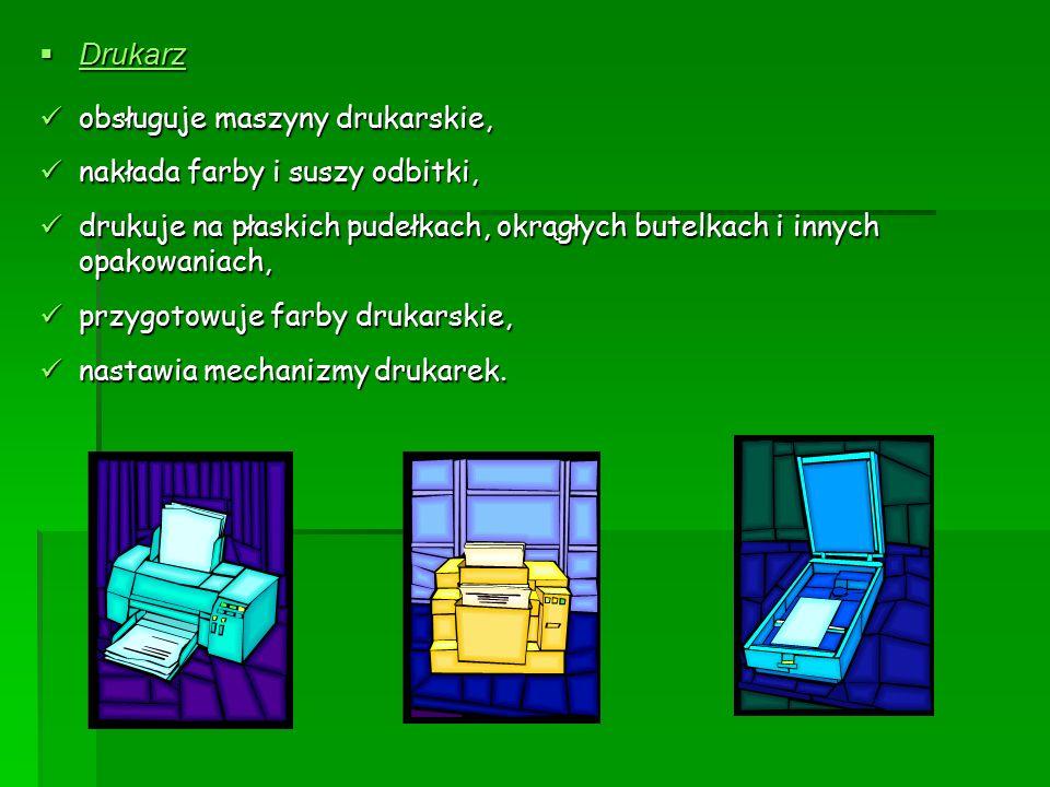  Drukarz obsługuje maszyny drukarskie, obsługuje maszyny drukarskie, nakłada farby i suszy odbitki, nakłada farby i suszy odbitki, drukuje na płaskich pudełkach, okrągłych butelkach i innych opakowaniach, drukuje na płaskich pudełkach, okrągłych butelkach i innych opakowaniach, przygotowuje farby drukarskie, przygotowuje farby drukarskie, nastawia mechanizmy drukarek.