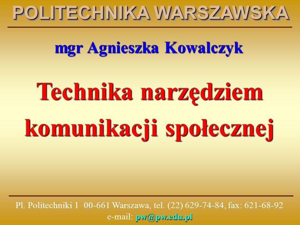mgr Agnieszka Kowalczyk Technika narzędziem komunikacji społecznej POLITECHNIKA WARSZAWSKA pw@pw.edu.pl Pl.