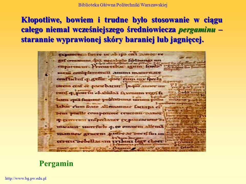 Biblioteka Główna Politechniki Warszawskiej http://www.bg.pw.edu.pl Kłopotliwe, bowiem i trudne było stosowanie w ciągu całego niemal wcześniejszego średniowiecza pergaminu – starannie wyprawionej skóry baraniej lub jagnięcej.