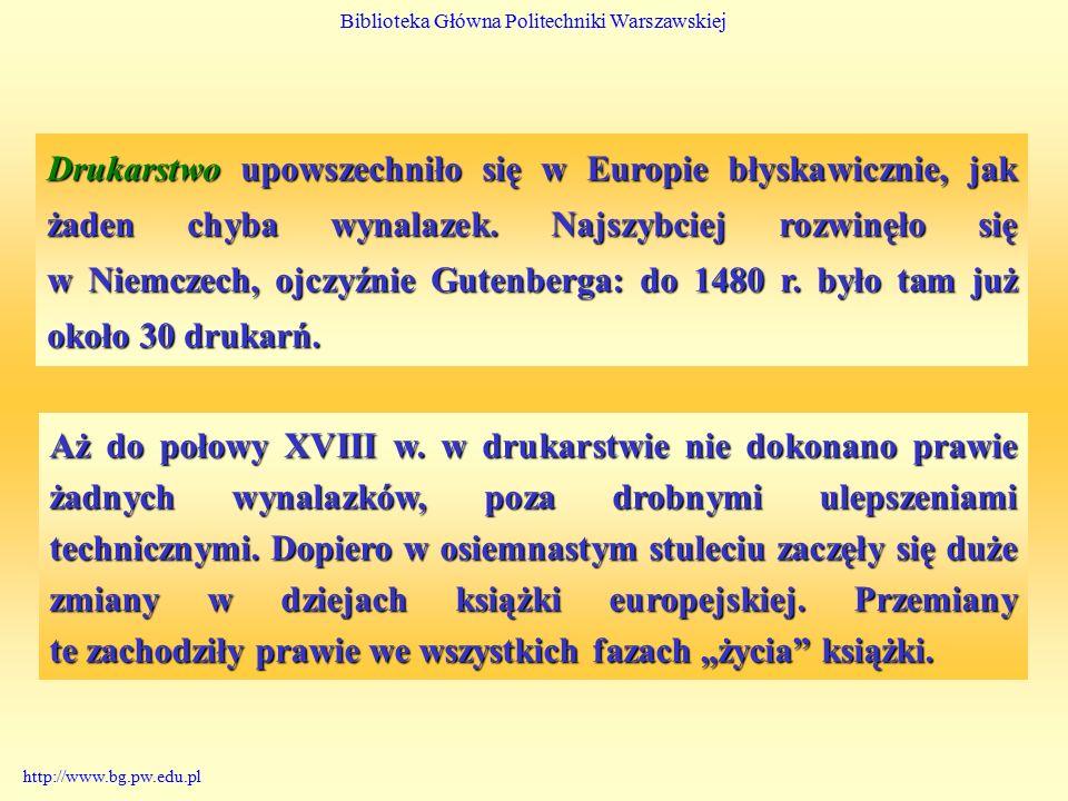 Biblioteka Główna Politechniki Warszawskiej http://www.bg.pw.edu.pl Drukarstwo upowszechniło się w Europie błyskawicznie, jak żaden chyba wynalazek.