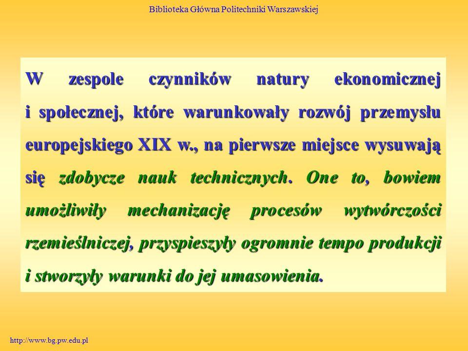 Biblioteka Główna Politechniki Warszawskiej http://www.bg.pw.edu.pl W zespole czynników natury ekonomicznej i społecznej, które warunkowały rozwój przemysłu europejskiego XIX w., na pierwsze miejsce wysuwają się zdobycze nauk technicznych.