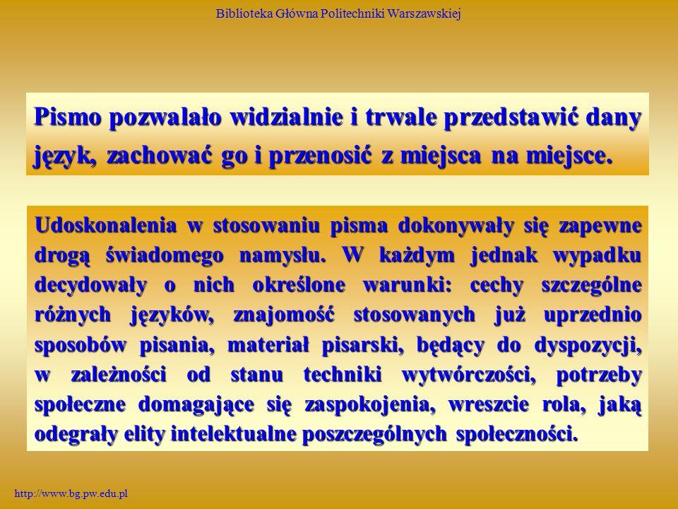 Biblioteka Główna Politechniki Warszawskiej http://www.bg.pw.edu.pl Pismo pozwalało widzialnie i trwale przedstawić dany język, zachować go i przenosić z miejsca na miejsce.