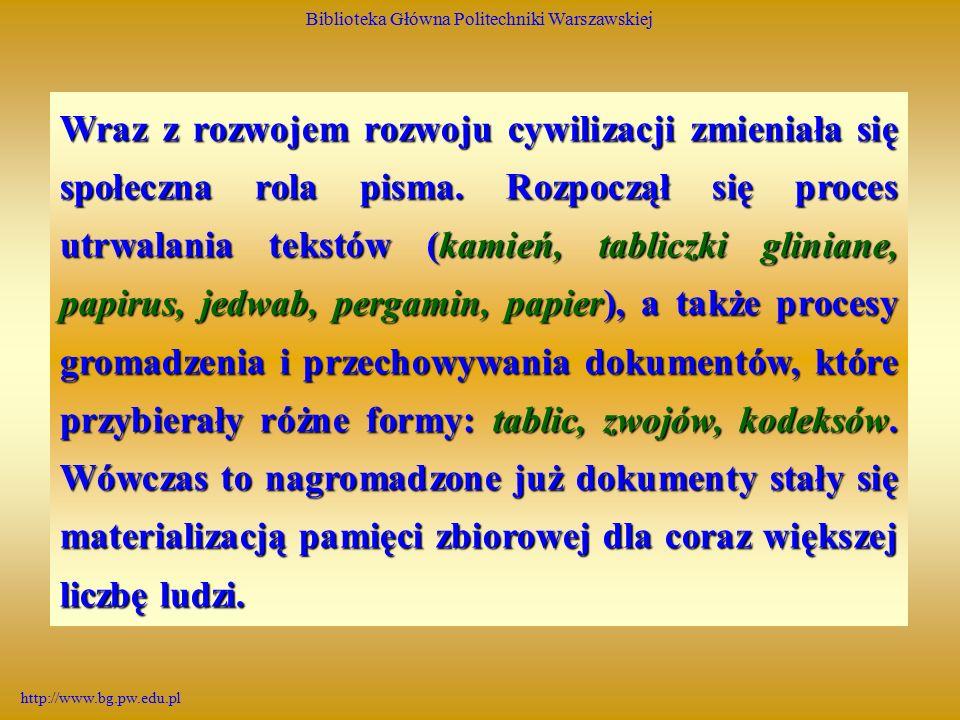 Biblioteka Główna Politechniki Warszawskiej http://www.bg.pw.edu.pl Wraz z rozwojem rozwoju cywilizacji zmieniała się społeczna rola pisma.