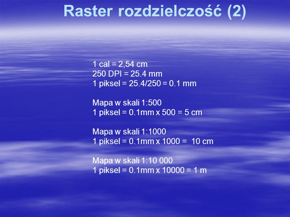 Raster rozdzielczość (2) 1 cal = 2,54 cm 250 DPI = 25.4 mm 1 piksel = 25.4/250 = 0.1 mm Mapa w skali 1:500 1 piksel = 0.1mm x 500 = 5 cm Mapa w skali 1:1000 1 piksel = 0.1mm x 1000 = 10 cm Mapa w skali 1:10 000 1 piksel = 0.1mm x 10000 = 1 m