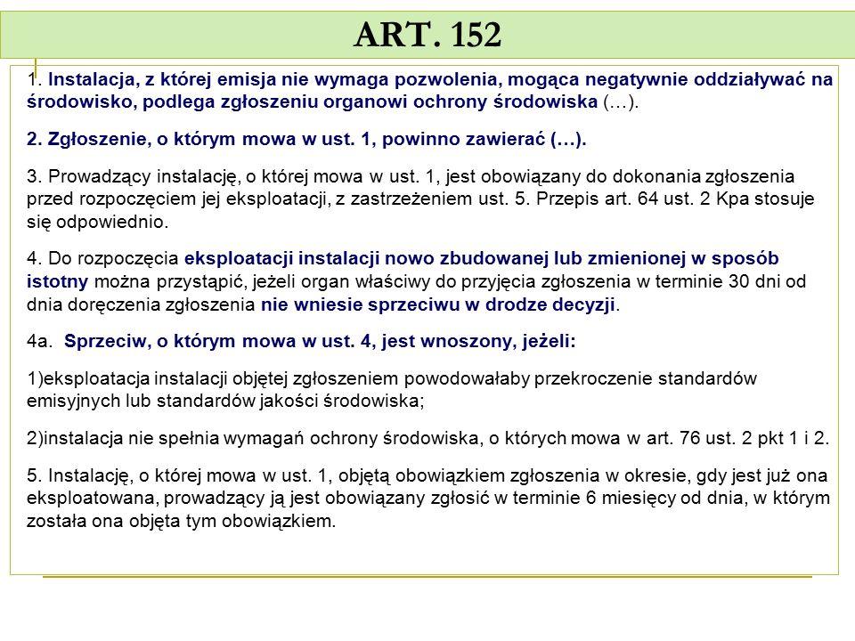 ART. 152 1. Instalacja, z której emisja nie wymaga pozwolenia, mogąca negatywnie oddziaływać na środowisko, podlega zgłoszeniu organowi ochrony środow