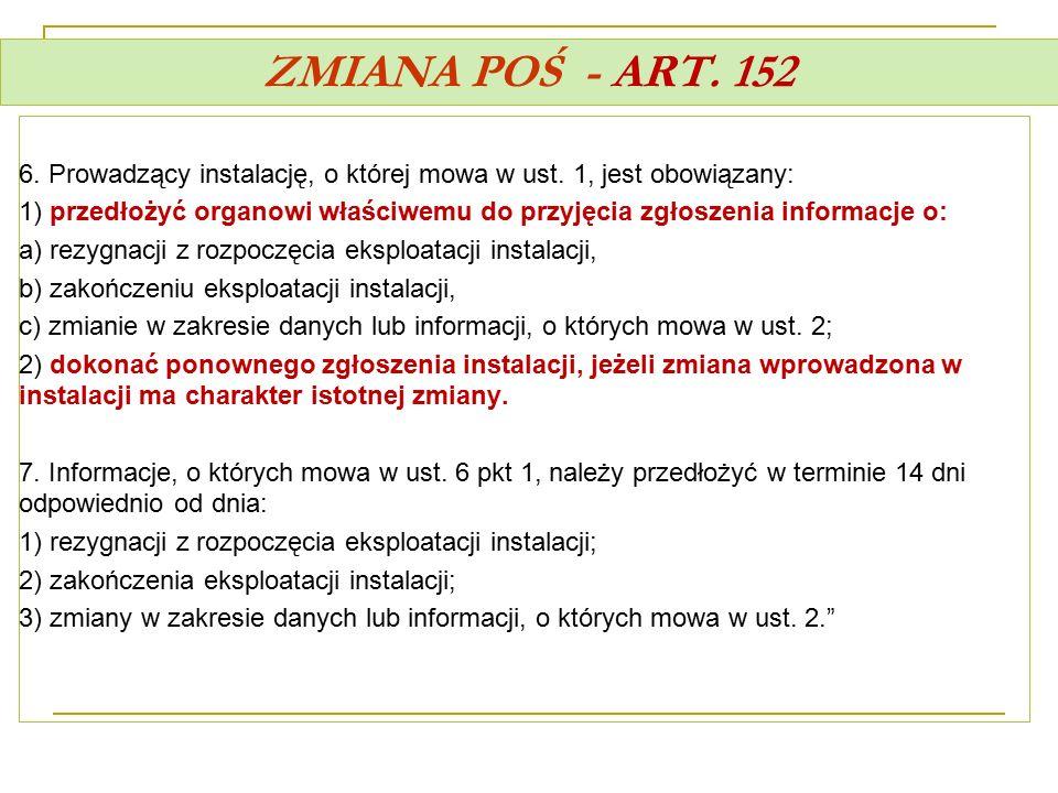 ZMIANA POŚ - ART. 152 6. Prowadzący instalację, o której mowa w ust. 1, jest obowiązany: 1) przedłożyć organowi właściwemu do przyjęcia zgłoszenia inf