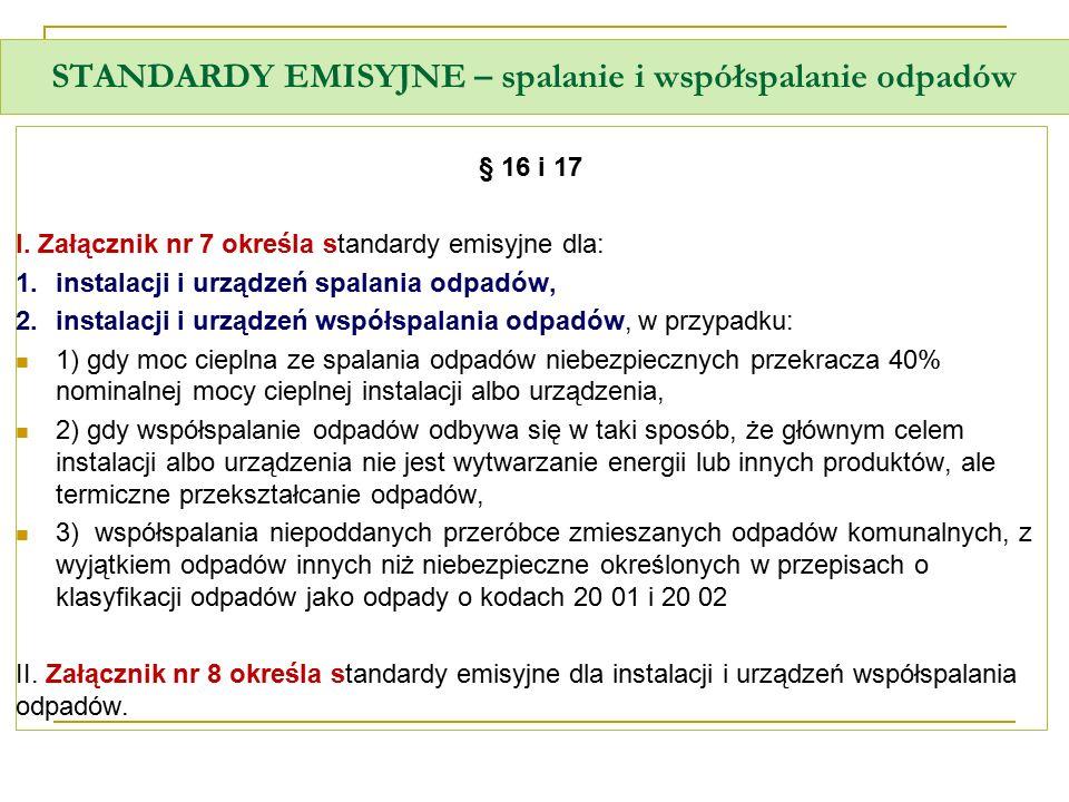 STANDARDY EMISYJNE – spalanie i współspalanie odpadów § 16 i 17 I. Załącznik nr 7 określa standardy emisyjne dla: 1.instalacji i urządzeń spalania odp