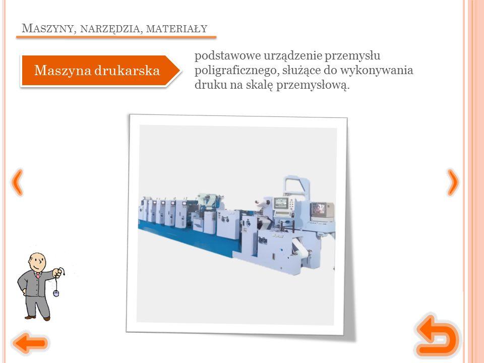 M ASZYNY, NARZĘDZIA, MATERIAŁY podstawowe urządzenie przemysłu poligraficznego, służące do wykonywania druku na skalę przemysłową. Maszyna drukarska