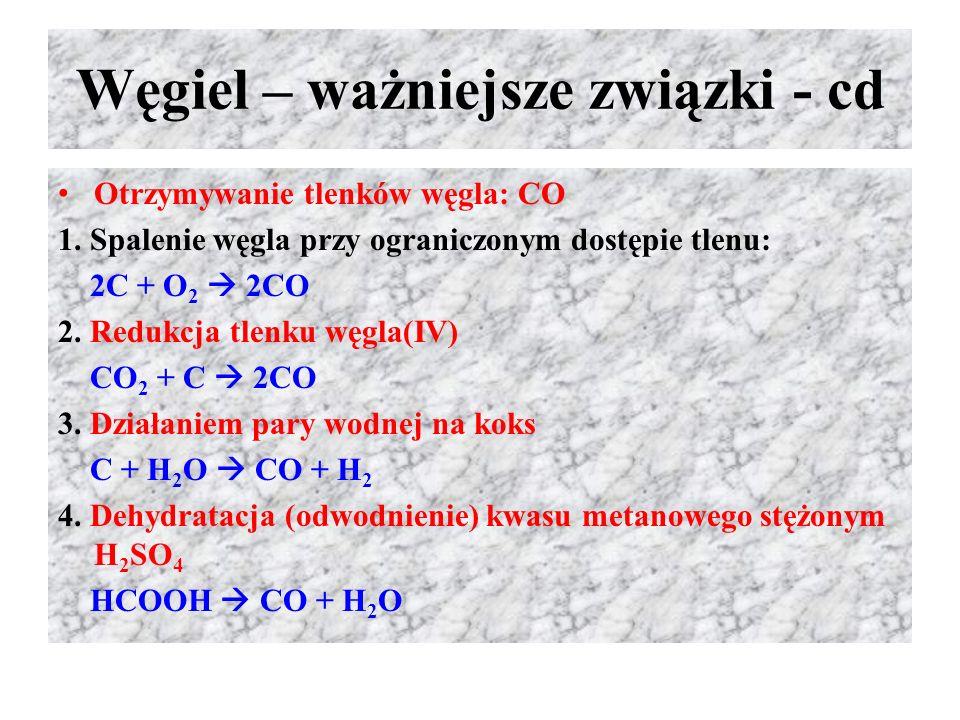 Węgiel – ważniejsze związki - cd Otrzymywanie tlenków węgla: CO 1. Spalenie węgla przy ograniczonym dostępie tlenu: 2C + O 2  2CO 2. Redukcja tlenku