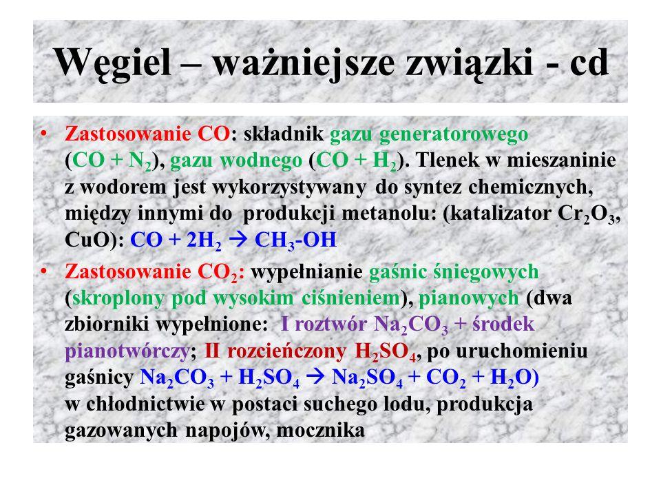 Węgiel – ważniejsze związki - cd Zastosowanie CO: składnik gazu generatorowego (CO + N 2 ), gazu wodnego (CO + H 2 ). Tlenek w mieszaninie z wodorem j