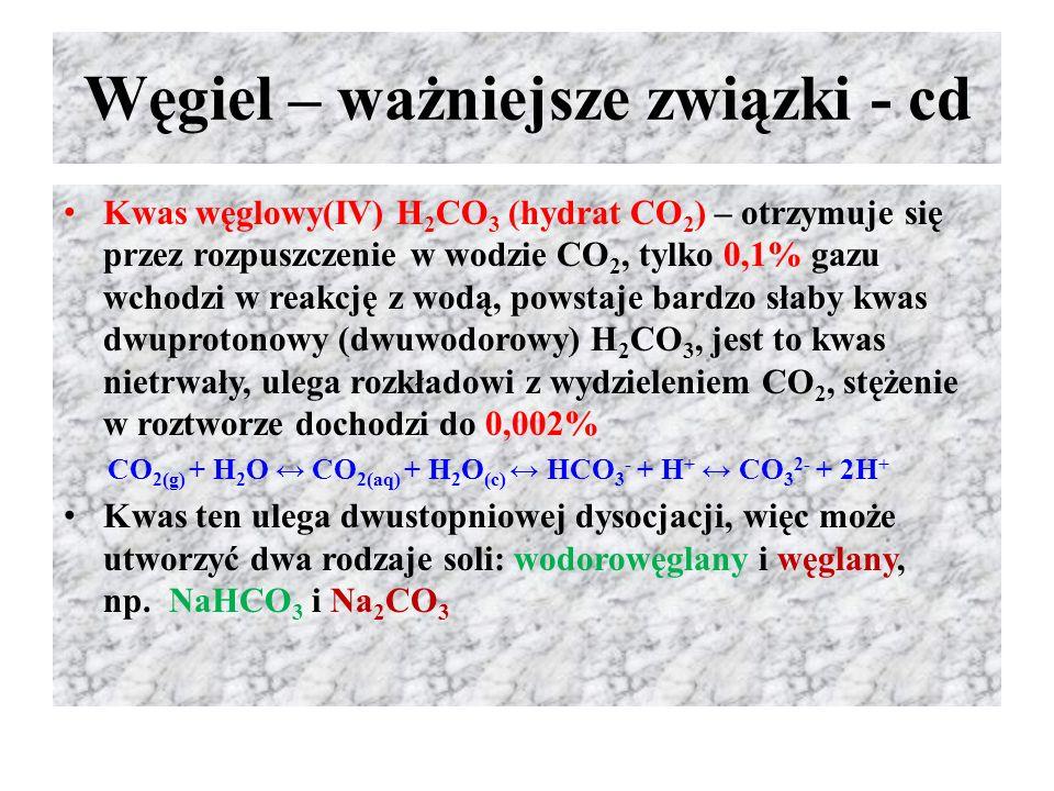 Węgiel – ważniejsze związki - cd Kwas węglowy(IV) H 2 CO 3 (hydrat CO 2 ) – otrzymuje się przez rozpuszczenie w wodzie CO 2, tylko 0,1% gazu wchodzi w