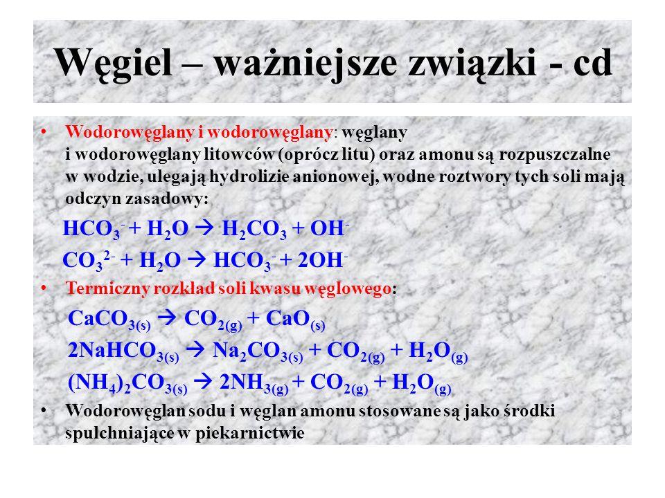 Węgiel – ważniejsze związki - cd Wodorowęglany i wodorowęglany: węglany i wodorowęglany litowców (oprócz litu) oraz amonu są rozpuszczalne w wodzie, u