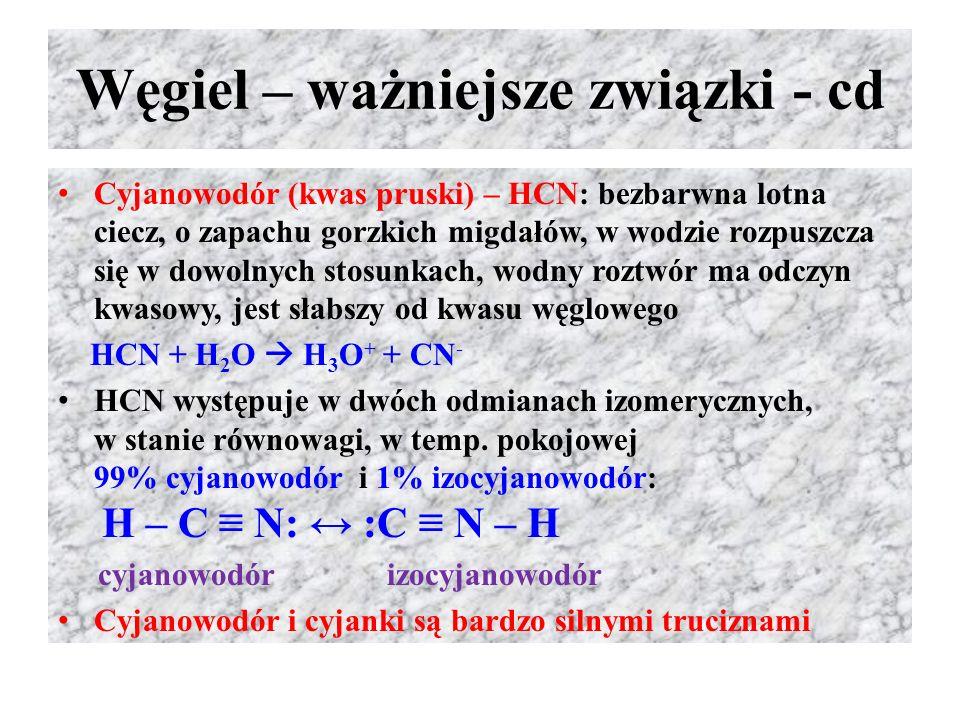 Węgiel – ważniejsze związki - cd Cyjanowodór (kwas pruski) – HCN: bezbarwna lotna ciecz, o zapachu gorzkich migdałów, w wodzie rozpuszcza się w dowoln