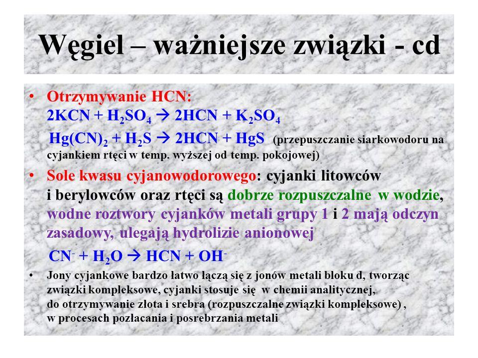 Węgiel – ważniejsze związki - cd Otrzymywanie HCN: 2KCN + H 2 SO 4  2HCN + K 2 SO 4 Hg(CN) 2 + H 2 S  2HCN + HgS (przepuszczanie siarkowodoru na cyj