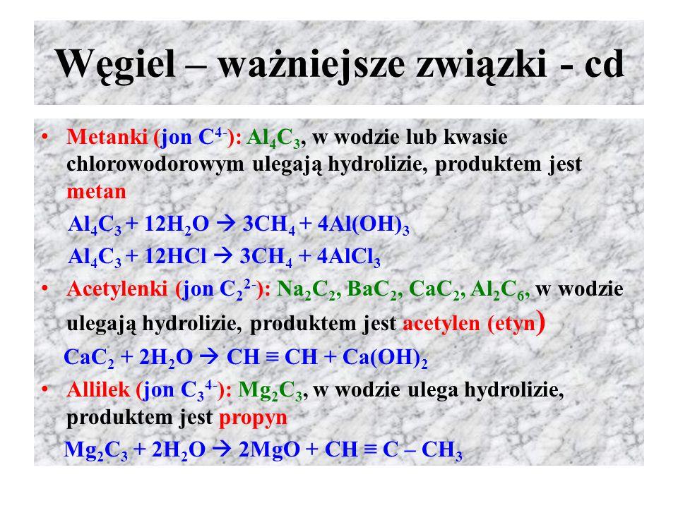 Węgiel – ważniejsze związki - cd Metanki (jon C 4- ): Al 4 C 3, w wodzie lub kwasie chlorowodorowym ulegają hydrolizie, produktem jest metan Al 4 C 3