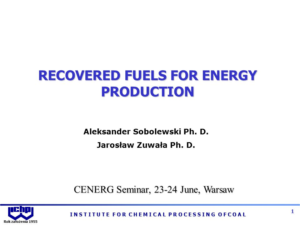 I N S T I T U T E F O R C H E M I C A L P R O C E S S I N G O F C O A L 2 Rok założenia 1955 SCOPE OF THE PRESENTATION  Recovered fuel in Polish legal system  Recovered fuel definition  Types of waste for recovered fuels manufacturing  Recovered fuels manufacturing processes  Quality requirements and the application of recovered fuels  System implementation conditions