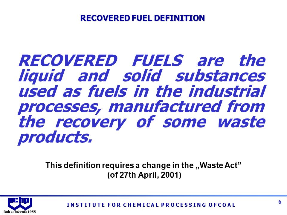"I N S T I T U T E F O R C H E M I C A L P R O C E S S I N G O F C O A L 6 Rok założenia 1955 RECOVERED FUEL DEFINITION This definition requires a change in the ""Waste Act (of 27th April, 2001) RECOVERED FUELS are the liquid and solid substances used as fuels in the industrial processes, manufactured from the recovery of some waste products."