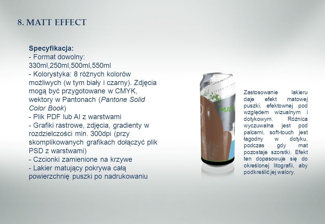 8. MATT EFFECT Specyfikacja: - Format dowolny: 330ml,250ml,500ml,550ml - Kolorystyka: 8 różnych kolorów możliwych (w tym biały i czarny). Zdjęcia mogą