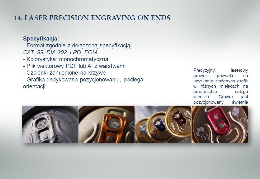 14. LASER PRECISION ENGRAVING ON ENDS Specyfikacja: - Format zgodnie z dołączoną specyfikacją: CAT_99_DIA 202_LPO_FOM - Kolorystyka: monochromatyczna