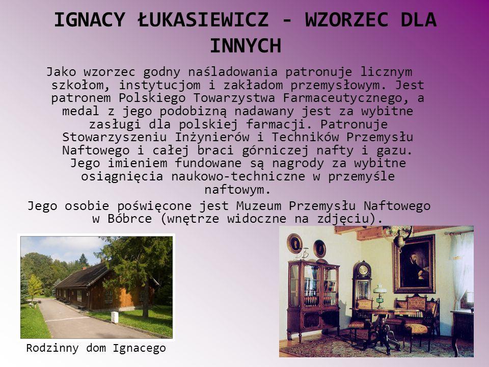 IGNACY ŁUKASIEWICZ - WZORZEC DLA INNYCH Jako wzorzec godny naśladowania patronuje licznym szkołom, instytucjom i zakładom przemysłowym.