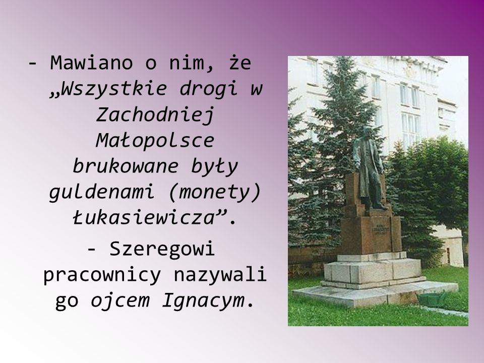 """- Mawiano o nim, że """"Wszystkie drogi w Zachodniej Małopolsce brukowane były guldenami (monety) Łukasiewicza ."""